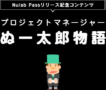 Nulab Passリリース記念コンテンツ プロジェクトマネージャーぬー太郎物語